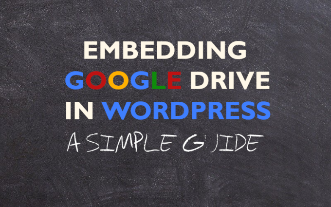 "The title of the piece, ""Embedding Google Drive in Wordpress, A Simple Guide"" written on a blackboard"